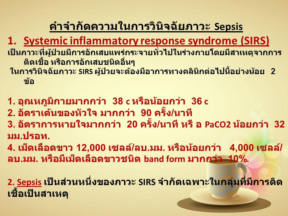 คำจำกัดความในการวินิจฉัยภาวะ Sepsis 1.Systemic inflammatory response syndrome (SIRS) เป็นภาวะที่ผู้ป่วยมีการอักเสบแพร่กระจายทั่วไปในร่างกายโดยมีสาเหตุ
