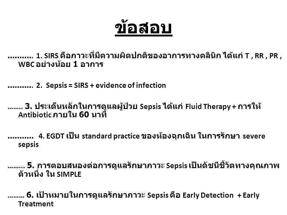 ข้อสอบ........... 1. SIRS คือภาวะที่มีความผิดปกติของอาการทางคลินิก ได้แก่ T, RR, PR, WBC อย่างน้อย 1 อาการ........... 2. Sepsis = SIRS + evidence of i
