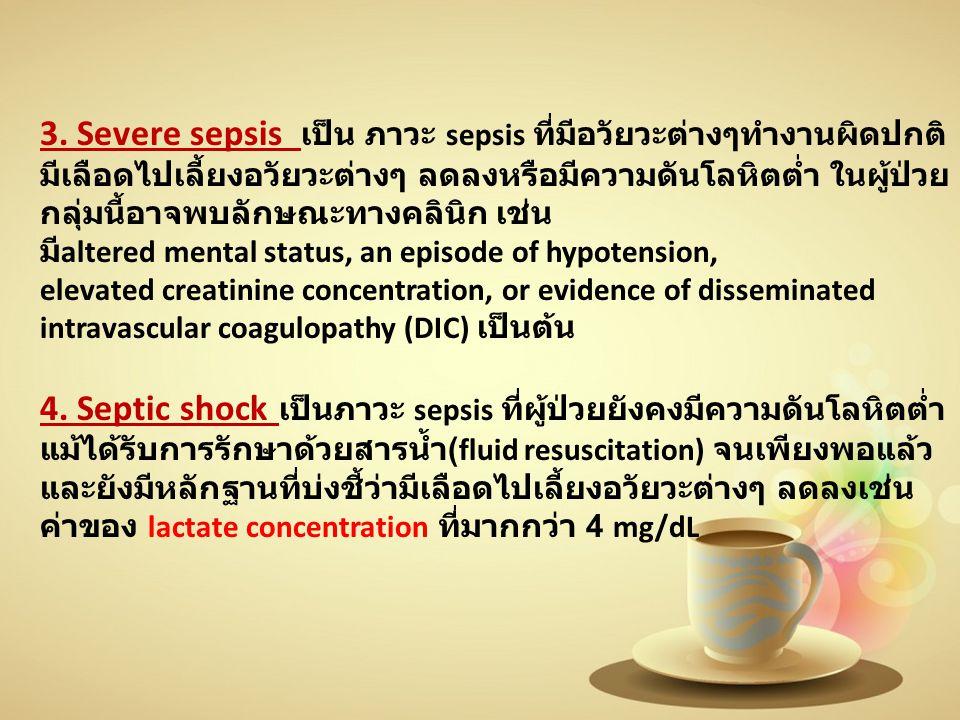3. Severe sepsis เป็น ภาวะ sepsis ที่มีอวัยวะต่างๆทํางานผิดปกติ มีเลือดไปเลี้ยงอวัยวะต่างๆ ลดลงหรือมีความดันโลหิตตํ่า ในผู้ป่วย กลุ่มนี้อาจพบลักษณะทาง