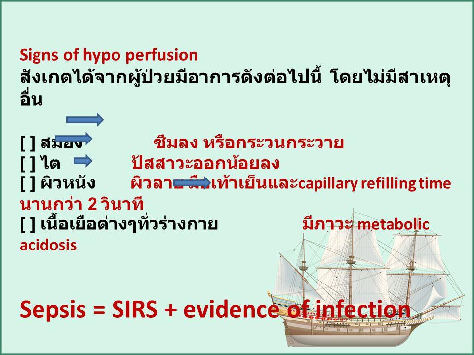 Signs of hypo perfusion สังเกตได้จากผู้ป่วยมีอาการดังต่อไปนี้ โดยไม่มีสาเหตุ อื่น [ ] สมอง ซึมลง หรือกระวนกระวาย [ ] ไต ปัสสาวะออกน้อยลง [ ] ผิวหนัง ผ