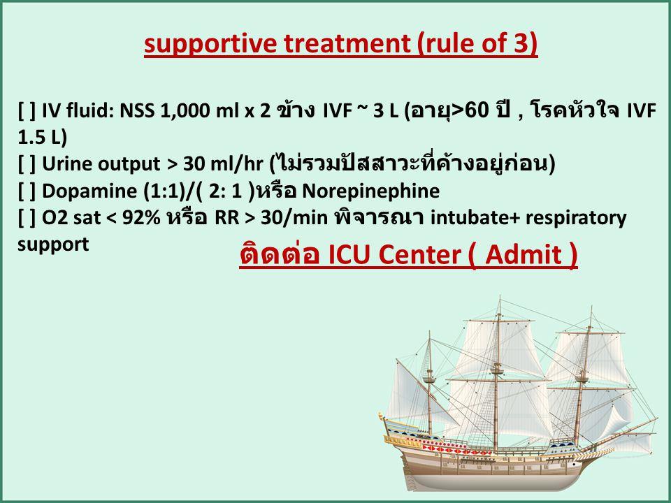supportive treatment (rule of 3) [ ] IV fluid: NSS 1,000 ml x 2 ข้าง IVF ~ 3 L ( อายุ >60 ปี, โรคหัวใจ IVF 1.5 L) [ ] Urine output > 30 ml/hr ( ไม่รวม