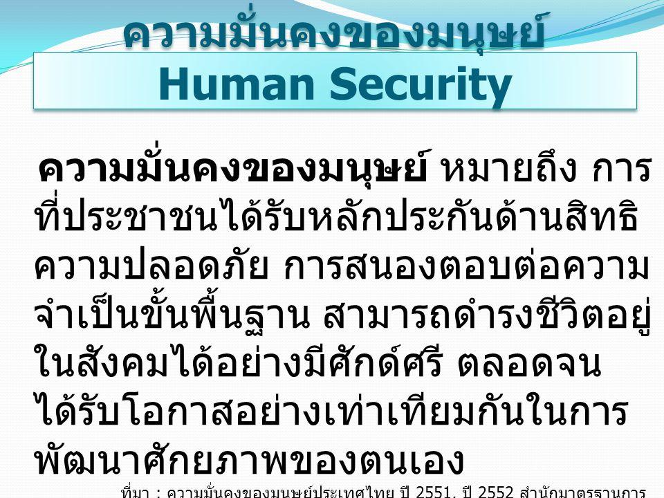 ความมั่นคงของมนุษย์ Human Security ความมั่นคงของมนุษย์ หมายถึง การ ที่ประชาชนได้รับหลักประกันด้านสิทธิ ความปลอดภัย การสนองตอบต่อความ จำเป็นขั้นพื้นฐาน