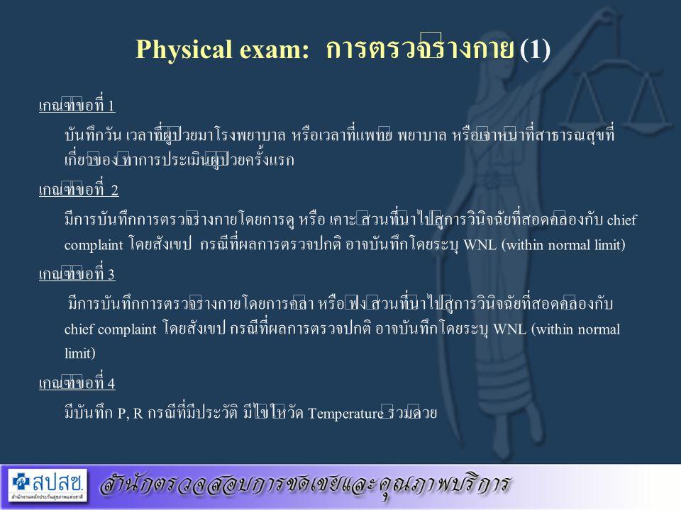 Physical exam: การตรวจร่างกาย (1) เกณฑ์ข้อที่ 1 บันทึกวัน เวลาที่ผู้ป่วยมาโรงพยาบาล หรือเวลาที่แพทย์ พยาบาล หรือเจ้าหน้าที่สาธารณสุขที่ เกี่ยวข้อง ทำก