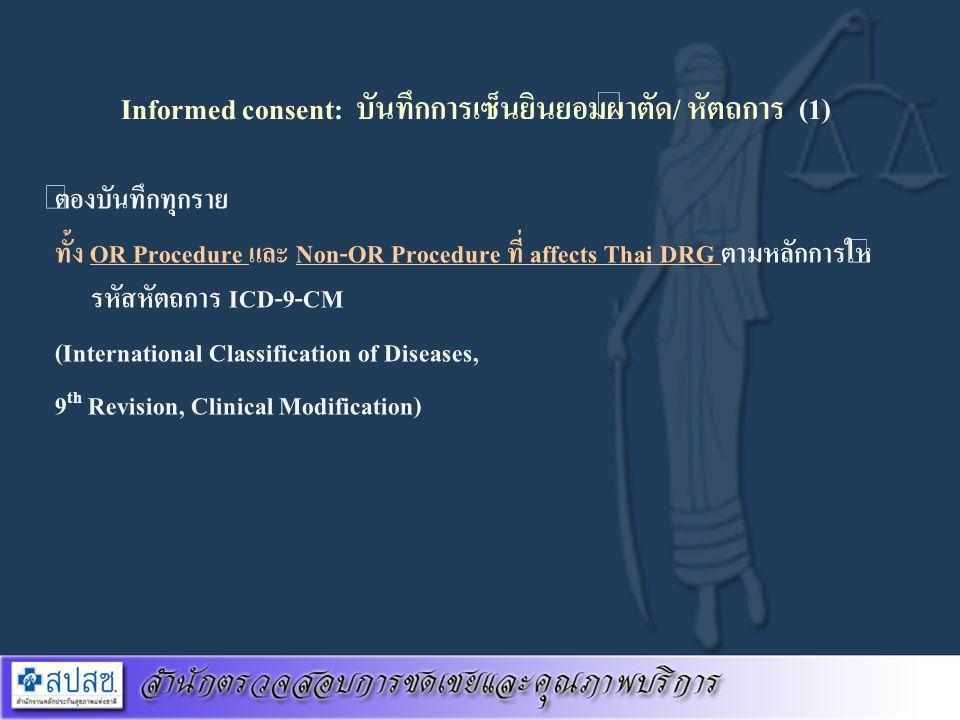 Informed consent: บันทึกการเซ็นยินยอมผ่าตัด/ หัตถการ (1) ต้องบันทึกทุกราย ทั้ง OR Procedure และ Non-OR Procedure ที่ affects Thai DRG ตามหลักการให้ รห