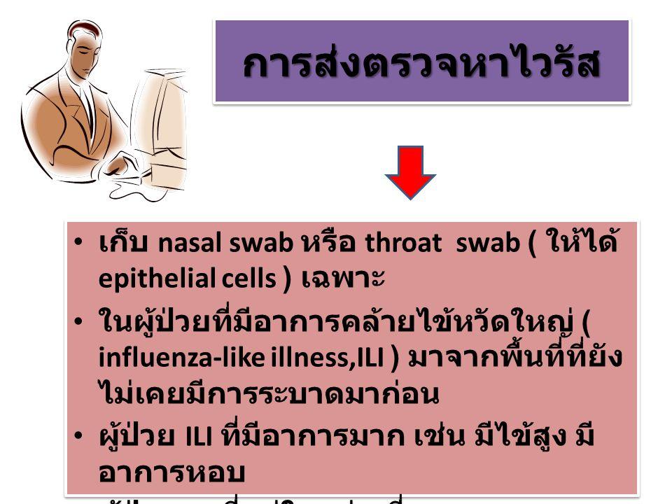 การส่งตรวจหาไวรัสการส่งตรวจหาไวรัส เก็บ nasal swab หรือ throat swab ( ให้ได้ epithelial cells ) เฉพาะ ในผู้ป่วยที่มีอาการคล้ายไข้หวัดใหญ่ ( influenza-like illness,ILI ) มาจากพื้นที่ที่ยัง ไม่เคยมีการระบาดมาก่อน ผู้ป่วย ILI ที่มีอาการมาก เช่น มีไข้สูง มี อาการหอบ ผู้ป่วย ILI ที่อยู่ในกลุ่มเสี่ยง เก็บ nasal swab หรือ throat swab ( ให้ได้ epithelial cells ) เฉพาะ ในผู้ป่วยที่มีอาการคล้ายไข้หวัดใหญ่ ( influenza-like illness,ILI ) มาจากพื้นที่ที่ยัง ไม่เคยมีการระบาดมาก่อน ผู้ป่วย ILI ที่มีอาการมาก เช่น มีไข้สูง มี อาการหอบ ผู้ป่วย ILI ที่อยู่ในกลุ่มเสี่ยง