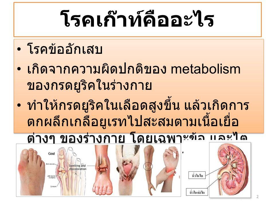 โรคเก๊าท์คืออะไร โรคข้ออักเสบ เกิดจากความผิดปกติของ metabolism ของกรดยูริคในร่างกาย ทำให้กรดยูริคในเลือดสูงขึ้น แล้วเกิดการ ตกผลึกเกลือยูเรทไปสะสมตามเ