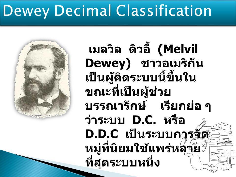 เมลวิล ดิวอี้ (Melvil Dewey) ชาวอเมริกัน เป็นผู้คิดระบบนี้ขึ้นใน ขณะที่เป็นผู้ช่วย บรรณารักษ์ เรียกย่อ ๆ ว่าระบบ D.C. หรือ D.D.C เป็นระบบการจัด หมู่ที