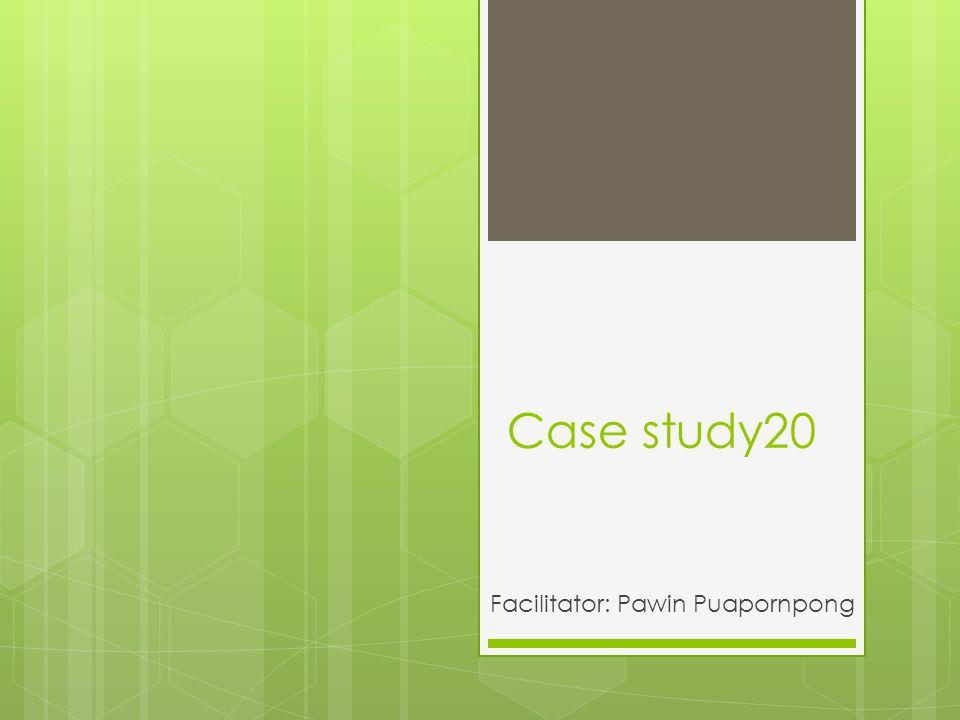 Case study20 Facilitator: Pawin Puapornpong