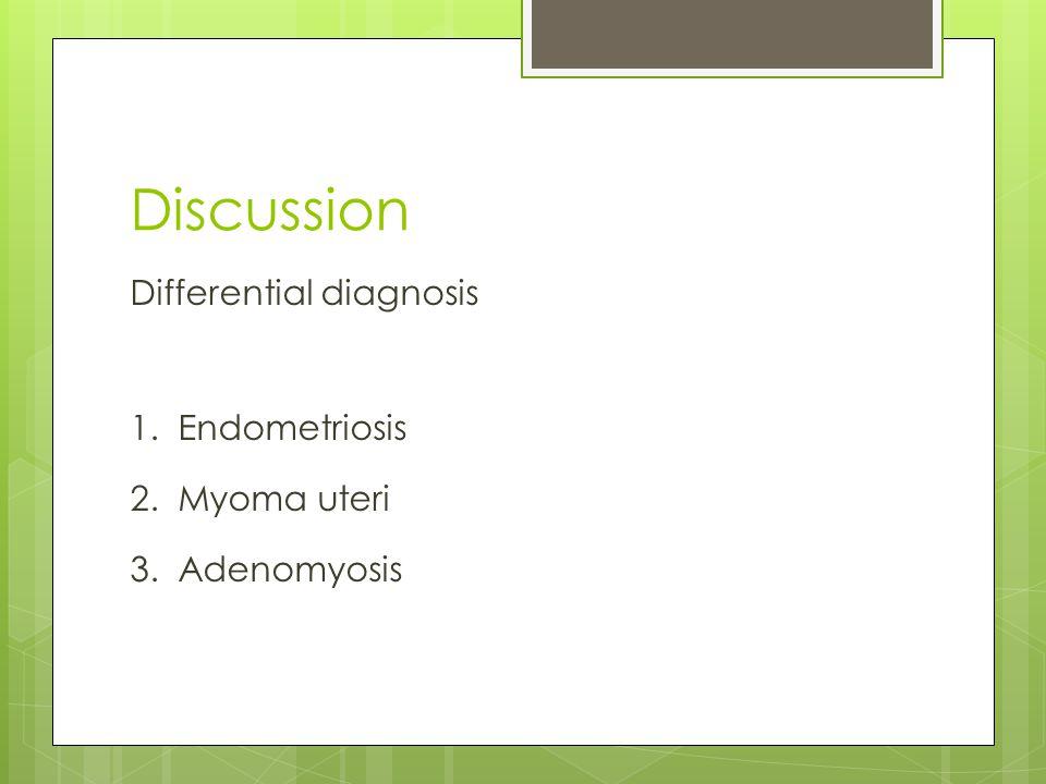 Discussion Differential diagnosis 1. Endometriosis 2. Myoma uteri 3. Adenomyosis