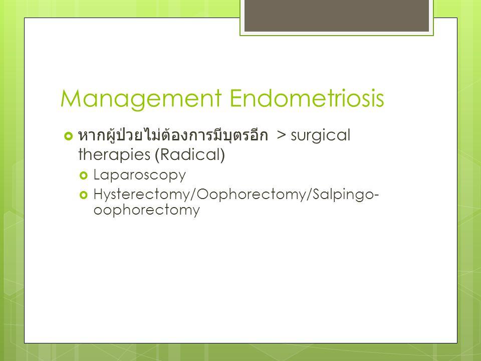 Management Endometriosis  หากผู้ป่วยไม่ต้องการมีบุตรอีก > surgical therapies (Radical)  Laparoscopy  Hysterectomy/Oophorectomy/Salpingo- oophorecto