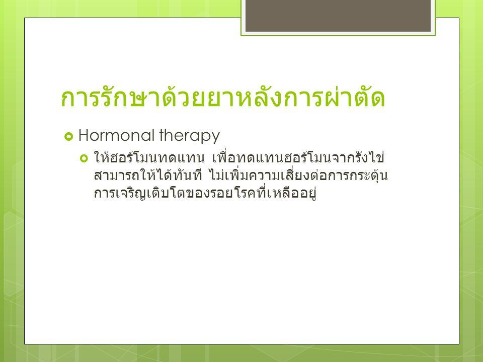 การรักษาด้วยยาหลังการผ่าตัด  Hormonal therapy  ให้ฮอร์โมนทดแทน เพื่อทดแทนฮอร์โมนจากรังไข่ สามารถให้ได้ทันที ไม่เพิ่มความเสี่ยงต่อการกระตุ้น การเจริญ
