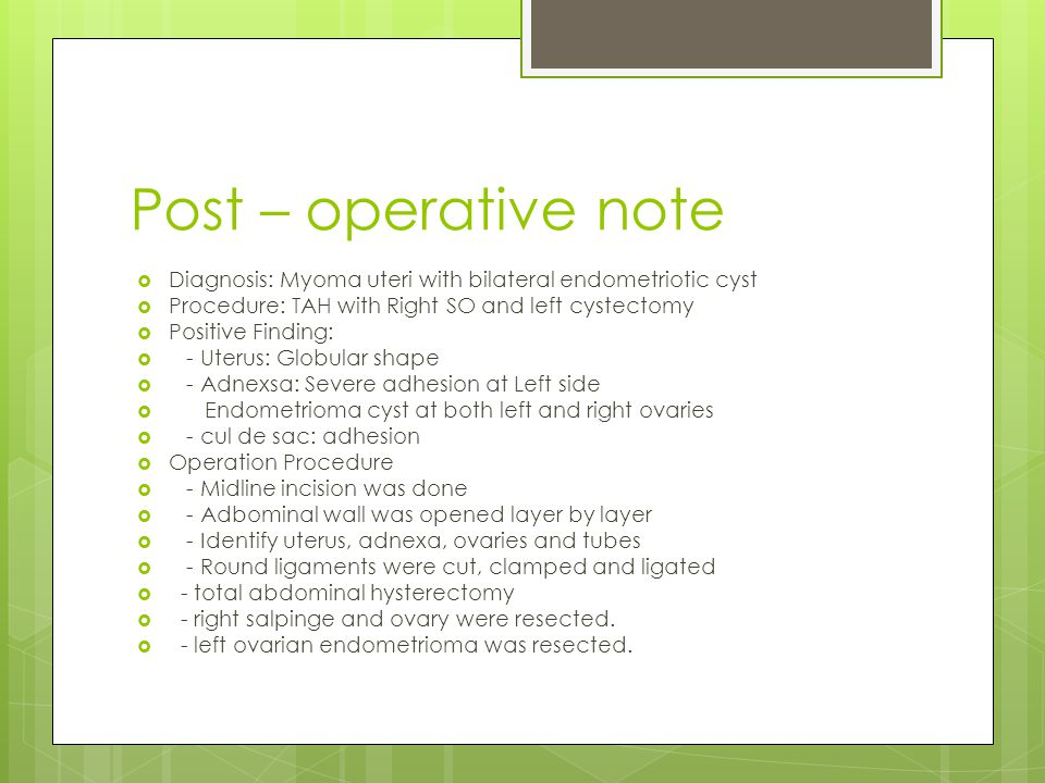 Post – operative note  Diagnosis: Myoma uteri with bilateral endometriotic cyst  Procedure: TAH with Right SO and left cystectomy  Positive Finding