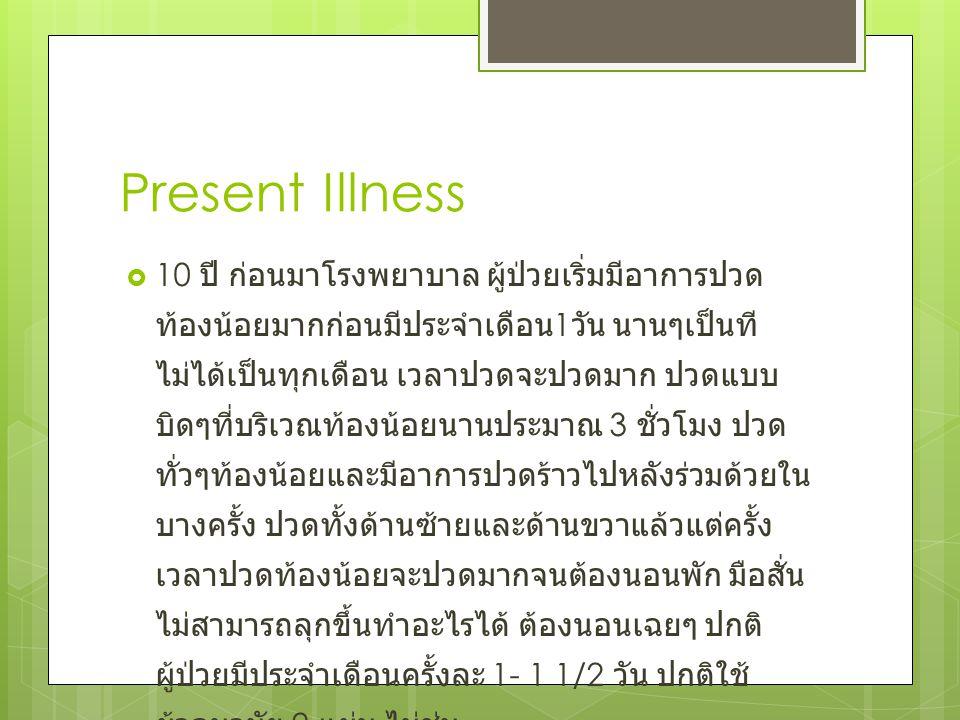 Present Illness  10 ปี ก่อนมาโรงพยาบาล ผู้ป่วยเริ่มมีอาการปวด ท้องน้อยมากก่อนมีประจำเดือน 1 วัน นานๆเป็นที ไม่ได้เป็นทุกเดือน เวลาปวดจะปวดมาก ปวดแบบ