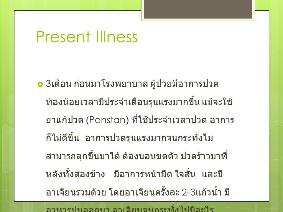 Present Illness  3 เดือน ก่อนมาโรงพยาบาล ผู้ป่วยมีอาการปวด ท้องน้อยเวลามีประจำเดือนรุนแรงมากขึ้น แม้จะใช้ ยาแก้ปวด (Ponstan) ที่ใช้ประจำเวลาปวด อาการ