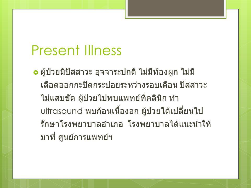 Present Illness  ผู้ป่วยมีปัสสาวะ อุจจาระปกติ ไม่มีท้องผูก ไม่มี เลือดออกกะปิดกระปอยระหว่างรอบเดือน ปัสสาวะ ไม่แสบขัด ผู้ป่วยไปพบแพทย์ที่คลินิก ทำ ul