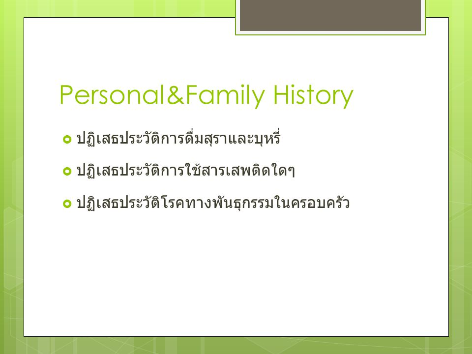 Personal&Family History  ปฏิเสธประวัติการดื่มสุราและบุหรี่  ปฏิเสธประวัติการใช้สารเสพติดใดๆ  ปฏิเสธประวัติโรคทางพันธุกรรมในครอบครัว