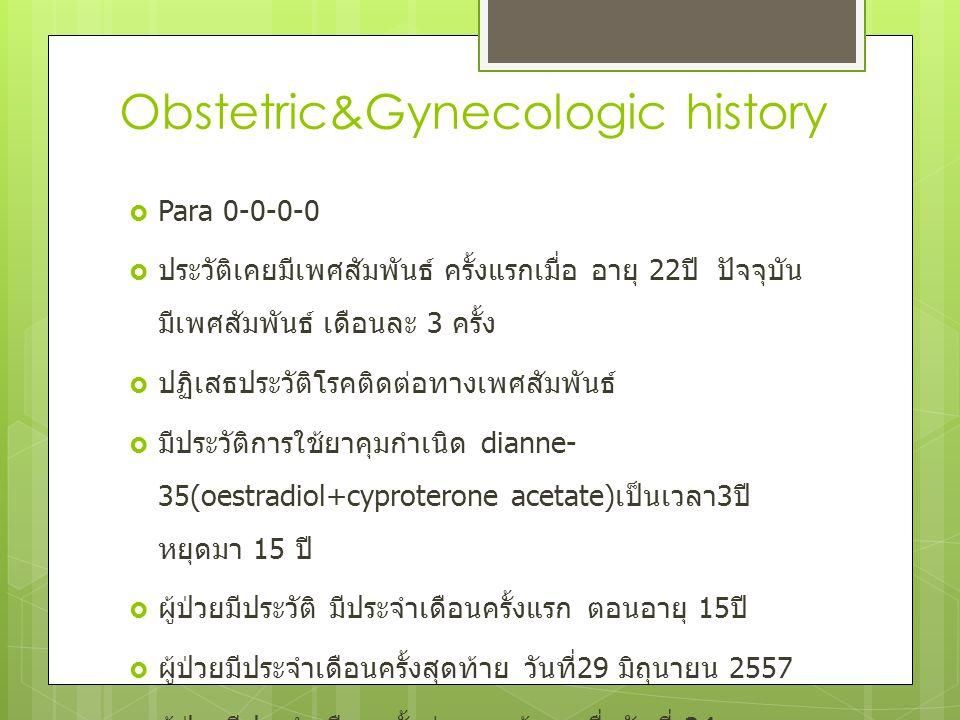 Obstetric&Gynecologic history  Para 0-0-0-0  ประวัติเคยมีเพศสัมพันธ์ ครั้งแรกเมื่อ อายุ 22 ปี ปัจจุบัน มีเพศสัมพันธ์ เดือนละ 3 ครั้ง  ปฏิเสธประวัติ