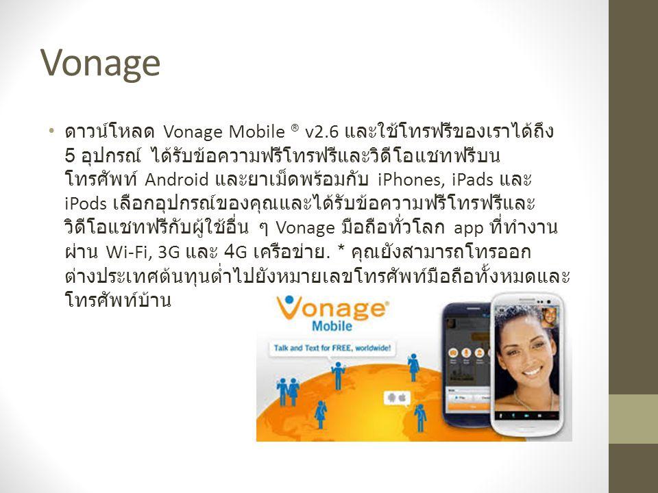 Vonage ดาวน์โหลด Vonage Mobile ® v2.6 และใช้โทรฟรีของเราได้ถึง 5 อุปกรณ์ ได้รับข้อความฟรีโทรฟรีและวิดีโอแชทฟรีบน โทรศัพท์ Android และยาเม็ดพร้อมกับ iPhones, iPads และ iPods เลือกอุปกรณ์ของคุณและได้รับข้อความฟรีโทรฟรีและ วิดีโอแชทฟรีกับผู้ใช้อื่น ๆ Vonage มือถือทั่วโลก app ที่ทำงาน ผ่าน Wi-Fi, 3G และ 4G เครือข่าย.