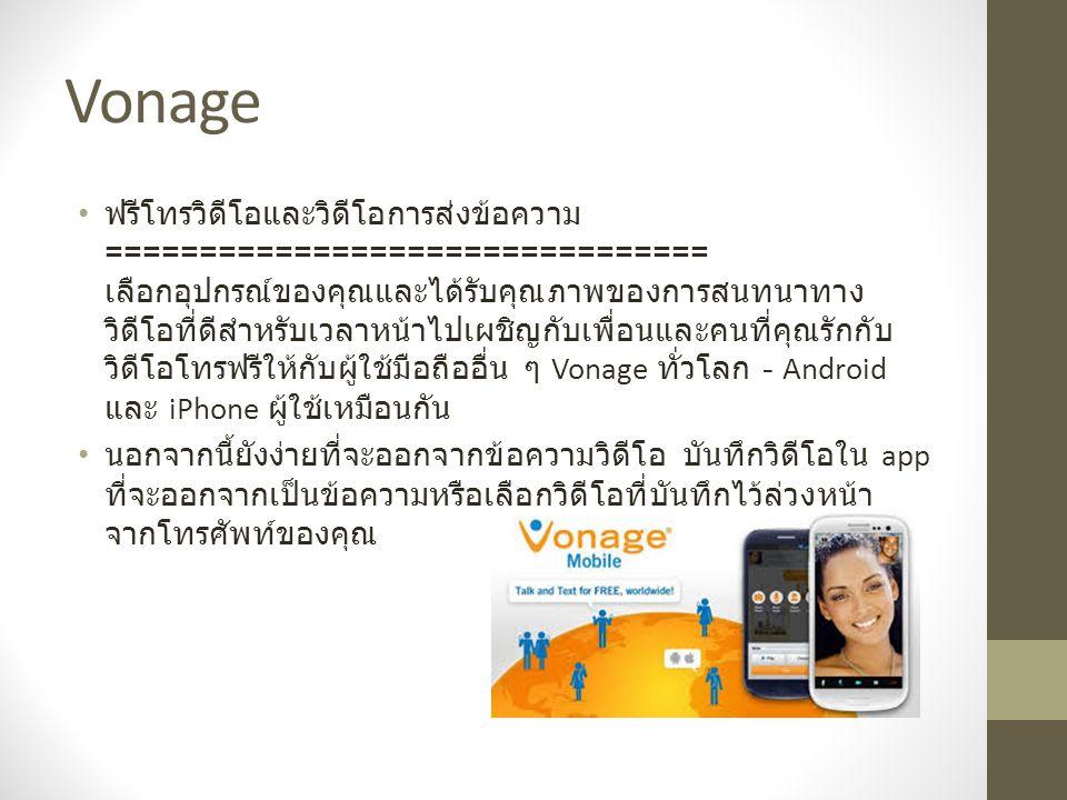 Vonage ฟรี HD เสียงโทร ================= ทุกสายสนทนาระหว่าง Vonage มือถือผู้ใช้ HD ที่มีคุณภาพทำให้ เสียงเหมือนคนในด้านอื่น ๆ อยู่ในห้องกับคุณ เมื่อคุณได้ยิน เสียง HD- คุณจะไม่ต้องการที่จะทำให้สายเสียงปกติอีกครั้ง การส่งข้อความฟรี ============= ส่งและรับข้อความฟรีข้อความ, รูปภาพ, วิดีโอคลิปคลิปเสียงและ อื่น ๆ กับผู้อื่น Vonage มือถือ ไม่เคยจ่ายสำหรับการส่งข้อความ ระหว่างประเทศอีกครั้ง