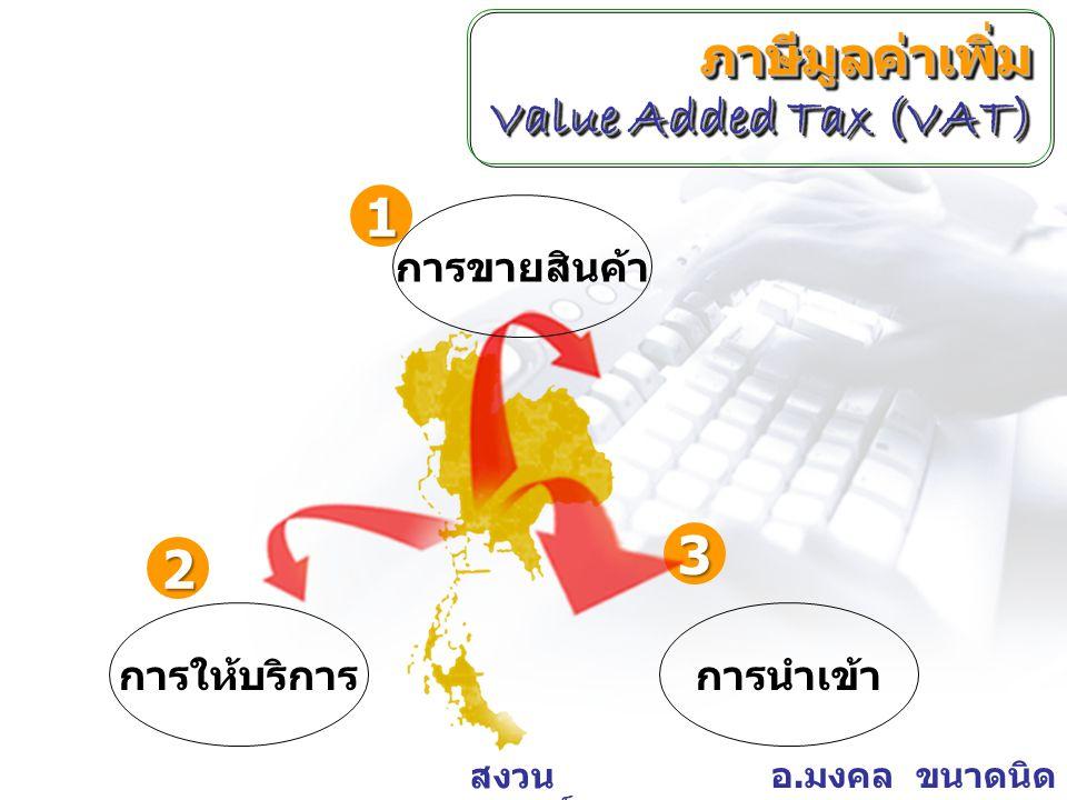 อ. มงคล ขนาดนิด สงวน ลิขสิทธิ์ 3 1 2 การขายสินค้า การให้บริการการนำเข้า ภาษีมูลค่าเพิ่ม Value Added Tax (VAT)