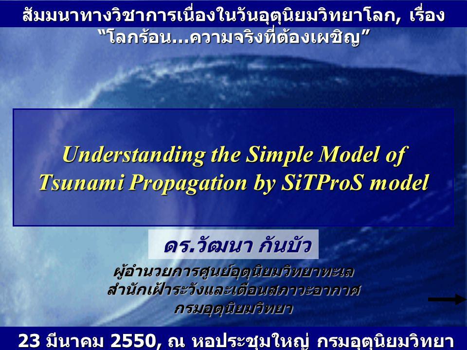 "Understanding the Simple Model of Tsunami Propagation by SiTProS model สัมมนาทางวิชาการเนื่องในวันอุตุนิยมวิทยาโลก, เรื่อง "" โลกร้อน … ความจริงที่ต้อง"