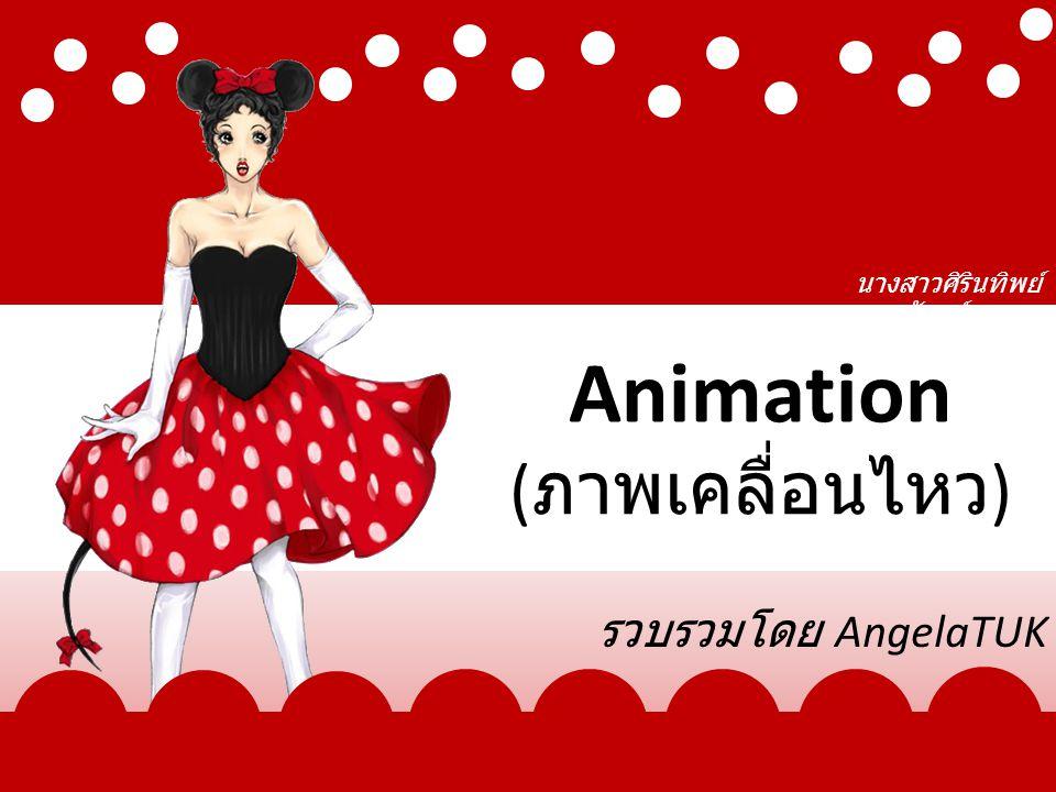 Animation ( ภาพเคลื่อนไหว ) รวบรวมโดย AngelaTUK นางสาวศิรินทิพย์ จันทร์สุวรรณ