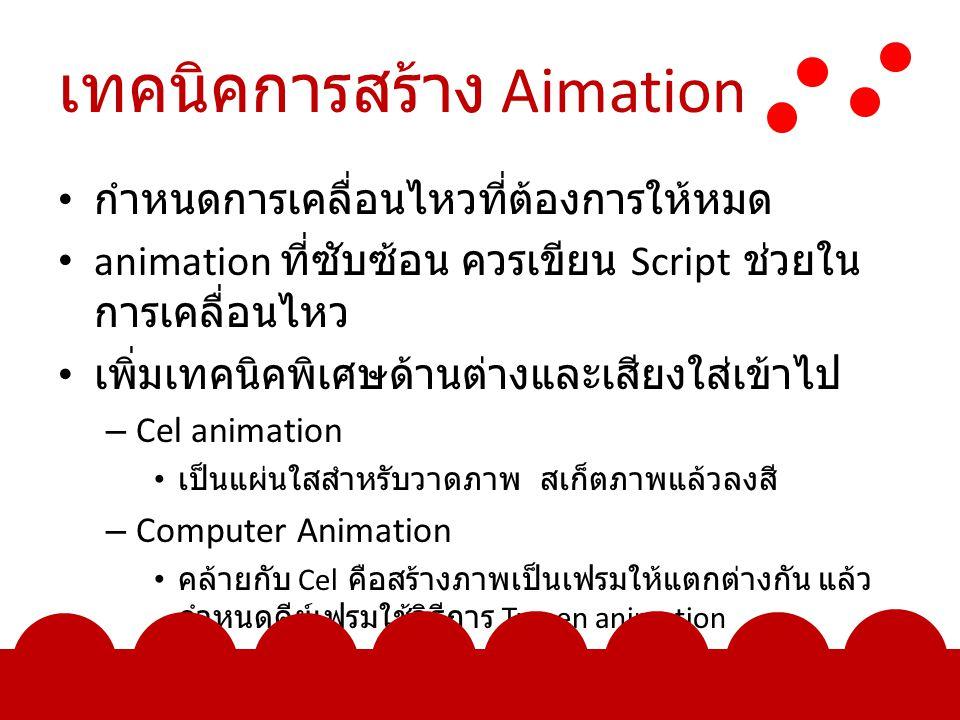 เทคนิคการสร้าง Aimation กำหนดการเคลื่อนไหวที่ต้องการให้หมด animation ที่ซับซ้อน ควรเขียน Script ช่วยใน การเคลื่อนไหว เพิ่มเทคนิคพิเศษด้านต่างและเสียงใส่เข้าไป – Cel animation เป็นแผ่นใสสำหรับวาดภาพ สเก็ตภาพแล้วลงสี – Computer Animation คล้ายกับ Cel คือสร้างภาพเป็นเฟรมให้แตกต่างกัน แล้ว กำหนดคีย์เฟรมใช้วิธีการ Tween animation