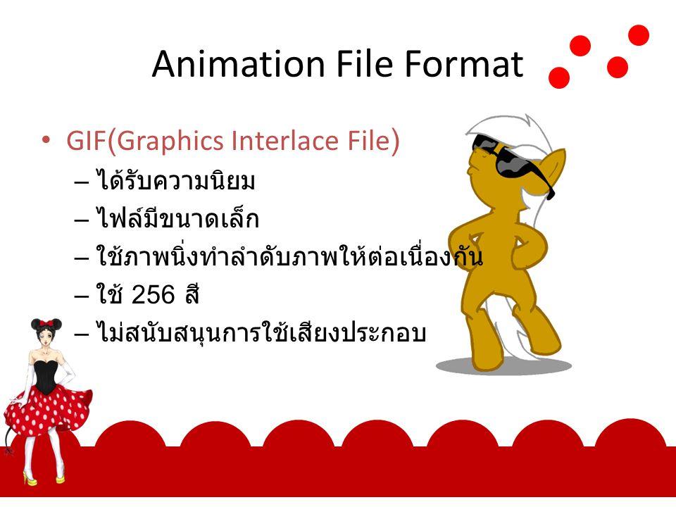 Animation File Format GIF(Graphics Interlace File) – ได้รับความนิยม – ไฟล์มีขนาดเล็ก – ใช้ภาพนิ่งทำลำดับภาพให้ต่อเนื่องกัน – ใช้ 256 สี – ไม่สนับสนุนก