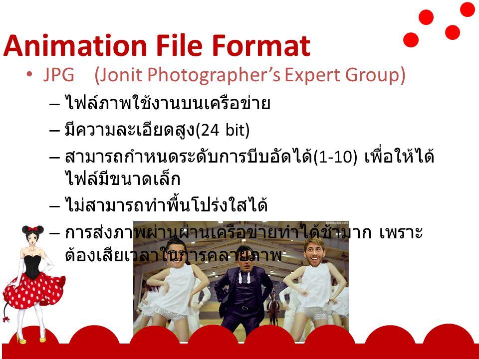 Animation File Format JPG (Jonit Photographer's Expert Group) – ไฟล์ภาพใช้งานบนเครือข่าย – มีความละเอียดสูง (24 bit) – สามารถกำหนดระดับการบีบอัดได้ (1-10) เพื่อให้ได้ ไฟล์มีขนาดเล็ก – ไม่สามารถทำพื้นโปร่งใสได้ – การส่งภาพผ่านผ่านเครือข่ายทำได้ช้ามาก เพราะ ต้องเสียเวลาในการคลายภาพ