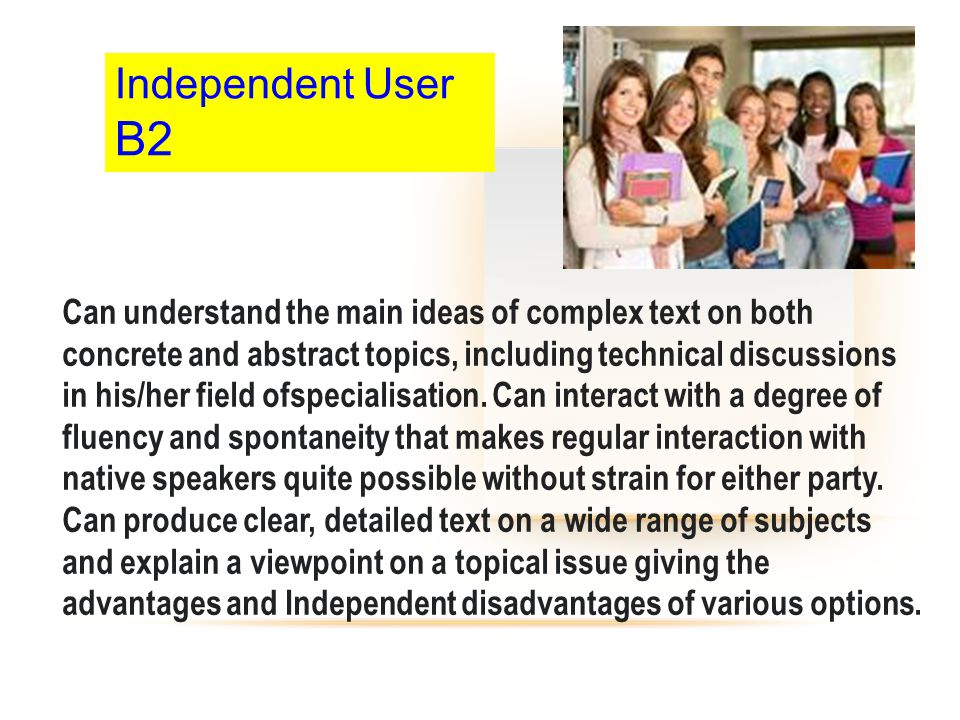 Independent User B2 Can understand the main ideas of complex text on both concrete and abstract topics, including technical discussions in his/her fie