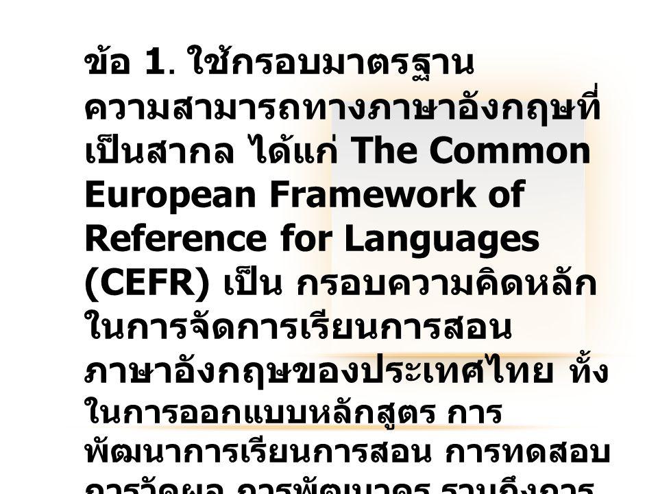 ข้อ 1. ใช้กรอบมาตรฐาน ความสามารถทางภาษาอังกฤษที่ เป็นสากล ได้แก่ The Common European Framework of Reference for Languages (CEFR) เป็น กรอบความคิดหลัก