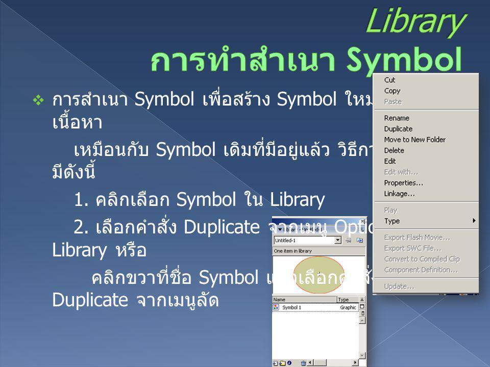  การสำเนา Symbol เพื่อสร้าง Symbol ใหม่ซึ่งมี เนื้อหา เหมือนกับ Symbol เดิมที่มีอยู่แล้ว วิธีการทำสำเนา มีดังนี้ 1. คลิกเลือก Symbol ใน Library 2. เล