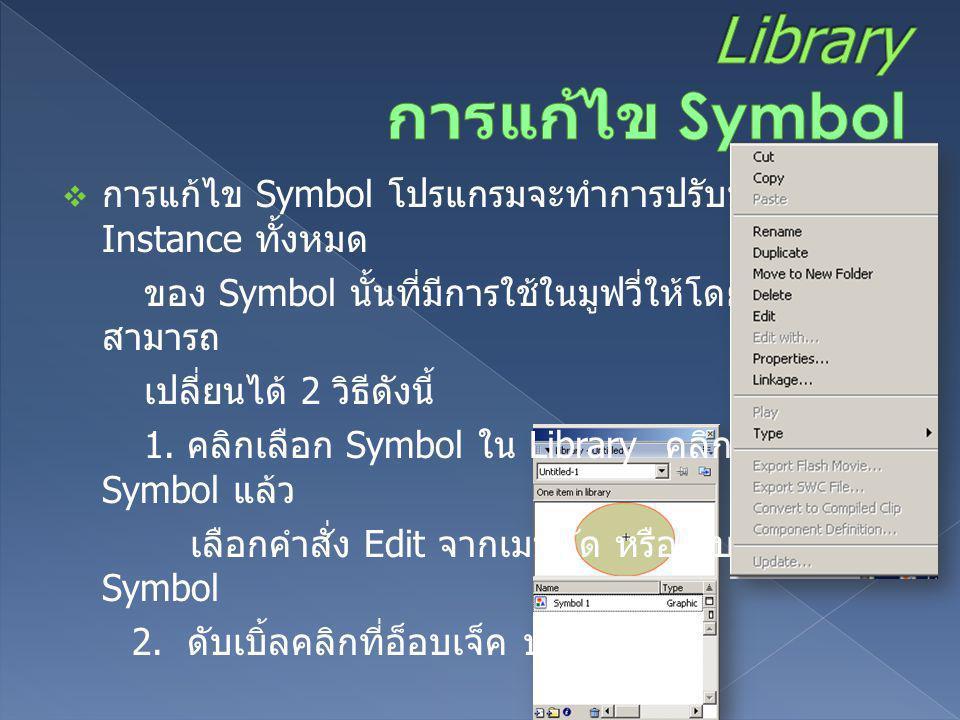  การแก้ไข Symbol โปรแกรมจะทำการปรับปรุง Instance ทั้งหมด ของ Symbol นั้นที่มีการใช้ในมูฟวี่ให้โดยอัตโนมัติ สามารถ เปลี่ยนได้ 2 วิธีดังนี้ 1. คลิกเลือ