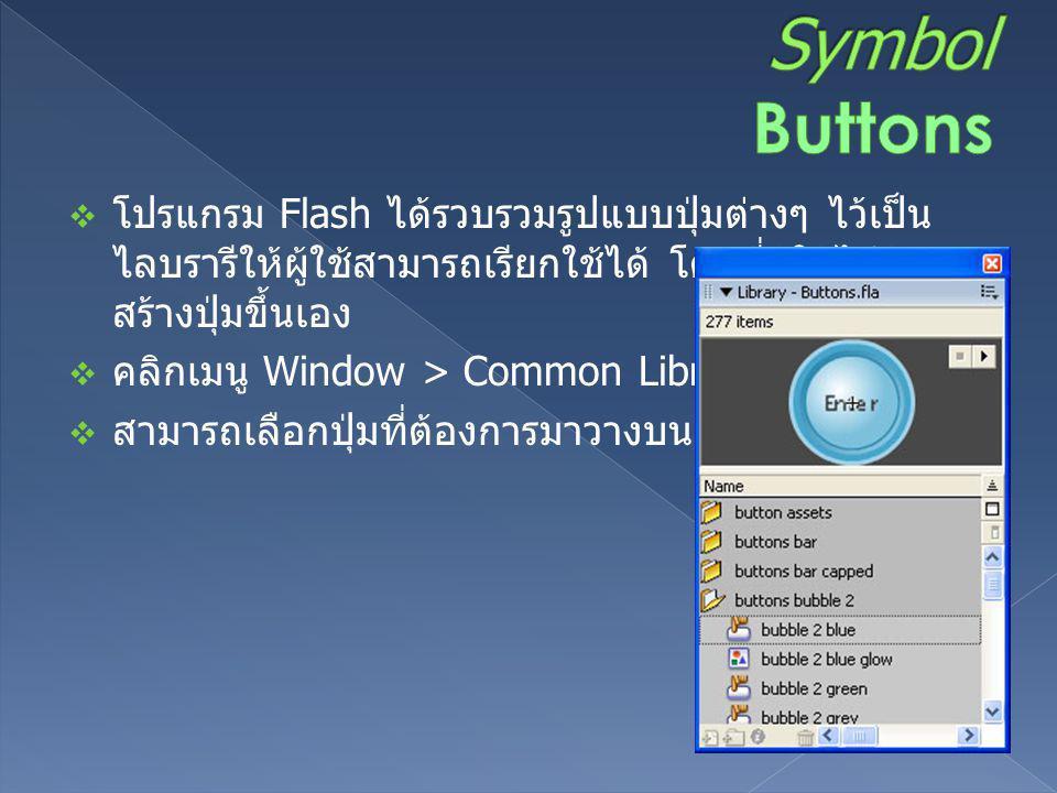  โปรแกรม Flash ได้รวบรวมรูปแบบปุ่มต่างๆ ไว้เป็น ไลบรารีให้ผู้ใช้สามารถเรียกใช้ได้ โดยที่ผู้ใช้ไม่ต้อง สร้างปุ่มขึ้นเอง  คลิกเมนู Window > Common Lib