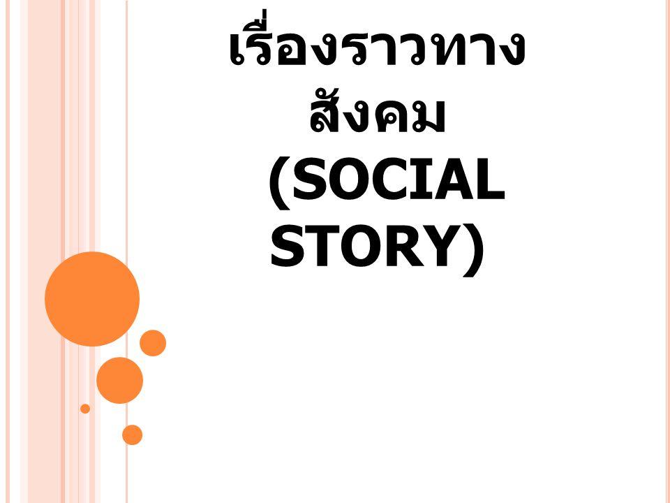 ความหมาย เรื่องราวทางสังคมตามความหมายของ การสอนโดยวิธีเรื่องราวทางสังคม คือ การ สอนทักษะ ทางสังคมผ่านรูปแบบเรื่องราวที่ ง่ายๆ โดยใช้การรับรู้จากภาพ ทำเป็น หนังสือภาพ และมีประโยคกำกับ ใช้ ปรับปรุงความเข้าใจทางสังคมใน สถานการณ์เฉพาะของแต่ละบุคคล