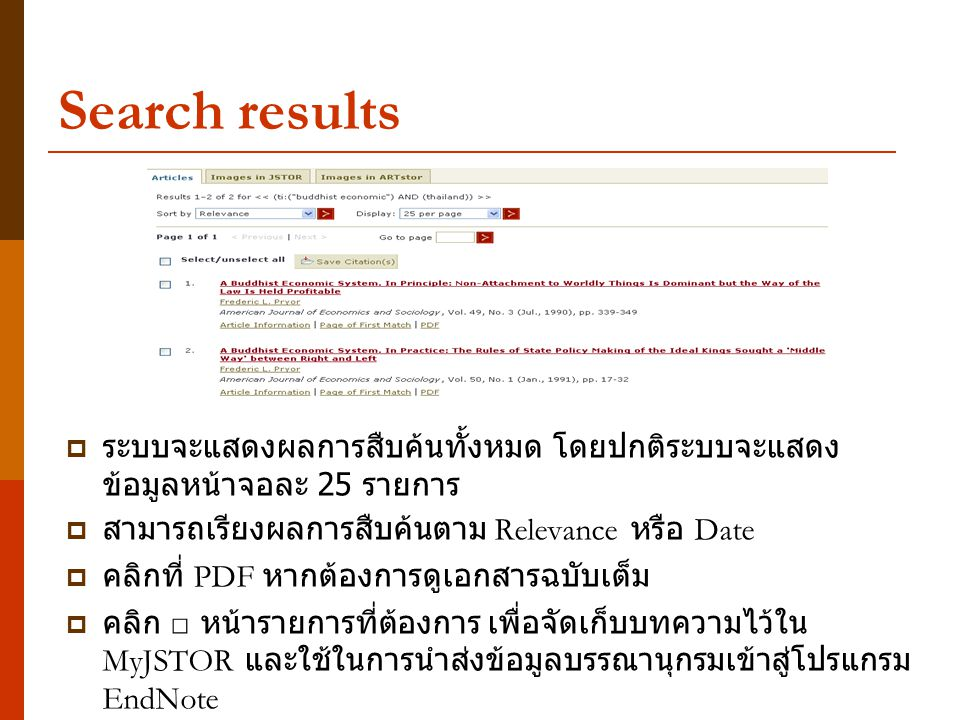 Search results  ระบบจะแสดงผลการสืบค้นทั้งหมด โดยปกติระบบจะแสดง ข้อมูลหน้าจอละ 25 รายการ  สามารถเรียงผลการสืบค้นตาม Relevance หรือ Date  คลิกที่ PDF หากต้องการดูเอกสารฉบับเต็ม  คลิก □ หน้ารายการที่ต้องการ เพื่อจัดเก็บบทความไว้ใน MyJSTOR และใช้ในการนำส่งข้อมูลบรรณานุกรมเข้าสู่โปรแกรม EndNote