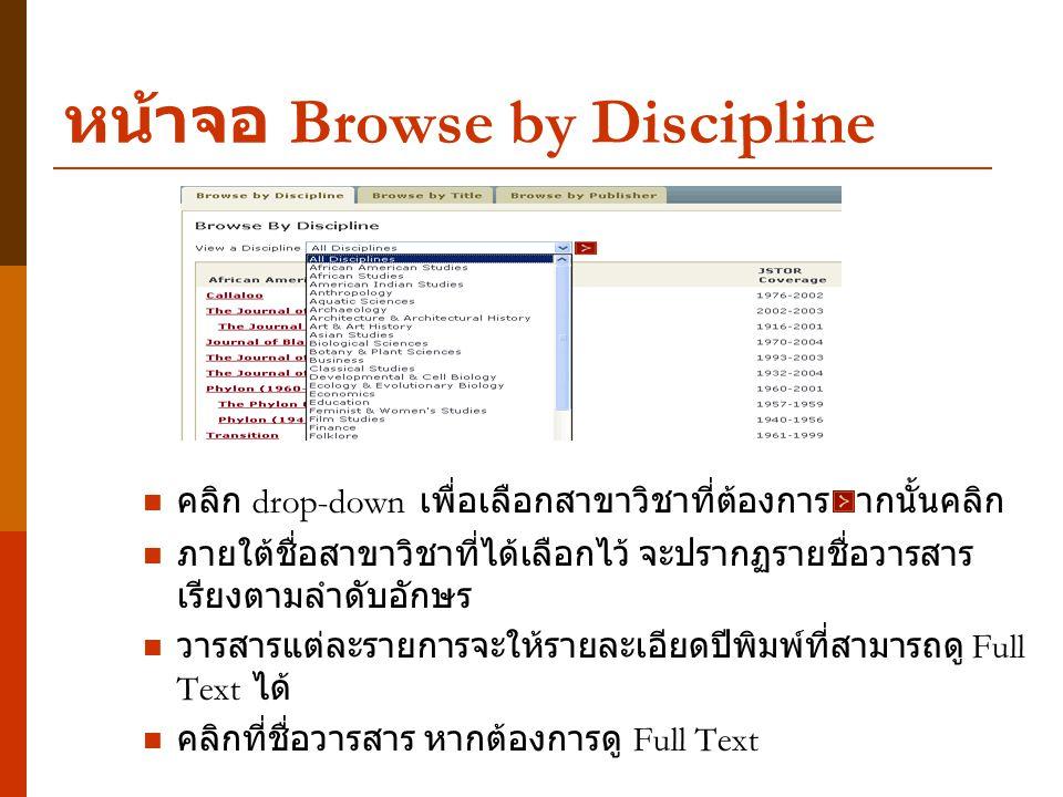 หน้าจอ Browse by Discipline คลิก drop-down เพื่อเลือกสาขาวิชาที่ต้องการ จากนั้นคลิก ภายใต้ชื่อสาขาวิชาที่ได้เลือกไว้ จะปรากฏรายชื่อวารสาร เรียงตามลำดับอักษร วารสารแต่ละรายการจะให้รายละเอียดปีพิมพ์ที่สามารถดู Full Text ได้ คลิกที่ชื่อวารสาร หากต้องการดู Full Text