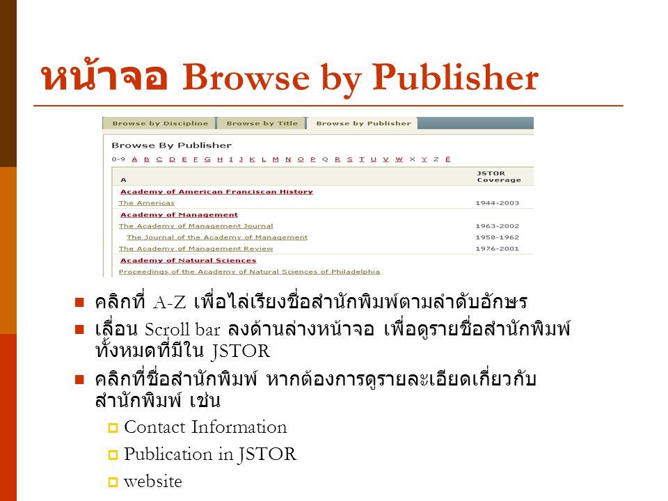 หน้าจอ Browse by Publisher คลิกที่ A-Z เพื่อไล่เรียงชื่อสำนักพิมพ์ตามลำดับอักษร เลื่อน Scroll bar ลงด้านล่างหน้าจอ เพื่อดูรายชื่อสำนักพิมพ์ ทั้งหมดที่มีใน JSTOR คลิกที่ชื่อสำนักพิมพ์ หากต้องการดูรายละเอียดเกี่ยวกับ สำนักพิมพ์ เช่น  Contact Information  Publication in JSTOR  website