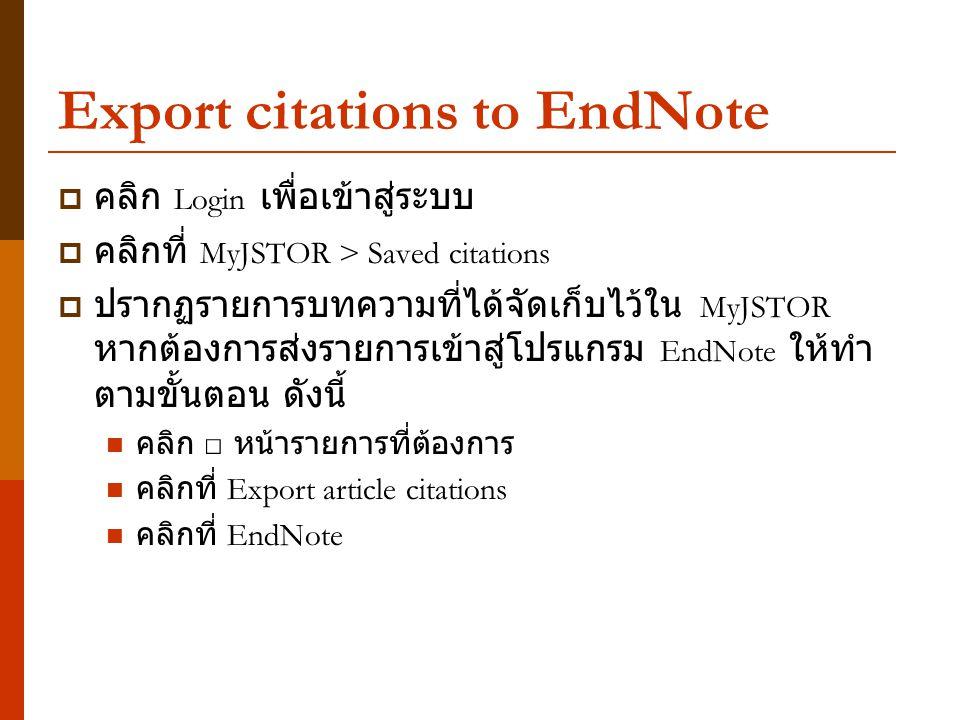 Export citations to EndNote  คลิก Login เพื่อเข้าสู่ระบบ  คลิกที่ MyJSTOR > Saved citations  ปรากฏรายการบทความที่ได้จัดเก็บไว้ใน MyJSTOR หากต้องการส่งรายการเข้าสู่โปรแกรม EndNote ให้ทำ ตามขั้นตอน ดังนี้ คลิก □ หน้ารายการที่ต้องการ คลิกที่ Export article citations คลิกที่ EndNote