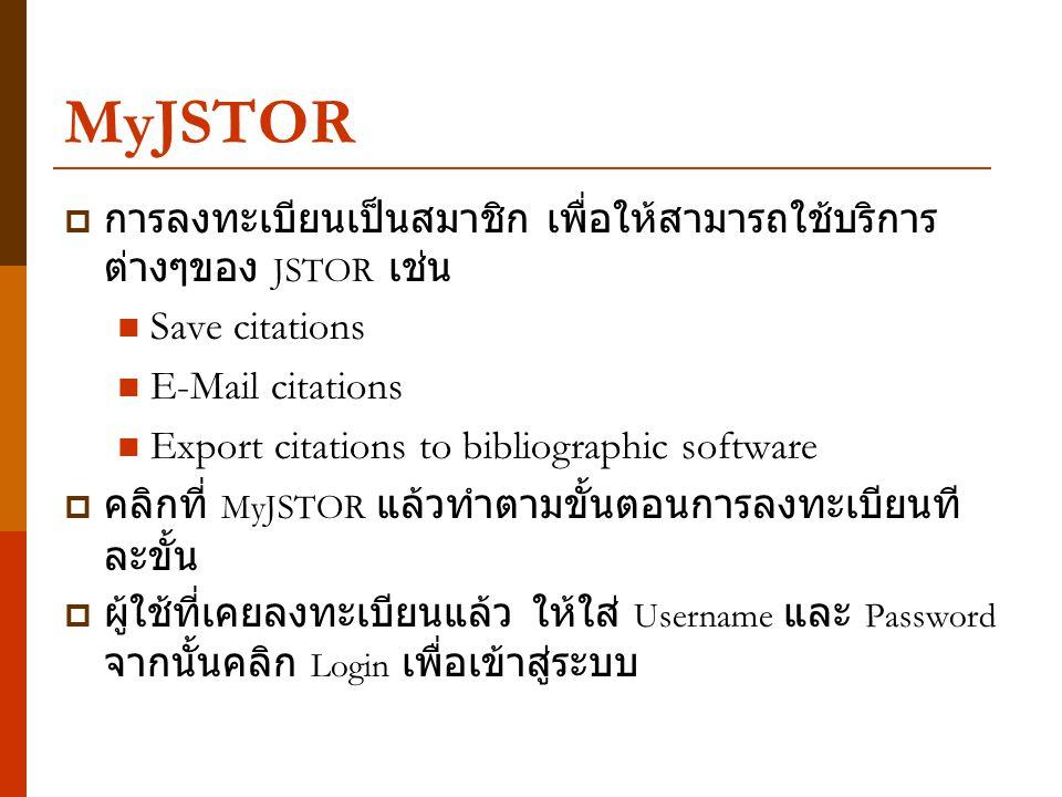 MyJSTOR  การลงทะเบียนเป็นสมาชิก เพื่อให้สามารถใช้บริการ ต่างๆของ JSTOR เช่น Save citations E-Mail citations Export citations to bibliographic software  คลิกที่ MyJSTOR แล้วทำตามขั้นตอนการลงทะเบียนที ละขั้น  ผู้ใช้ที่เคยลงทะเบียนแล้ว ให้ใส่ Username และ Password จากนั้นคลิก Login เพื่อเข้าสู่ระบบ