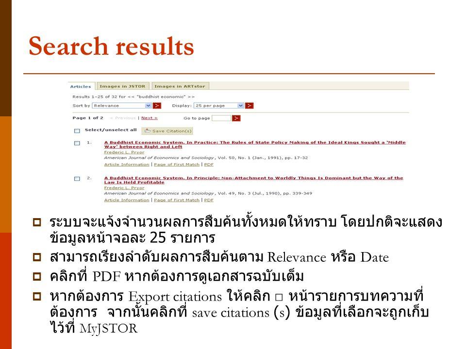 Search results  ระบบจะแจ้งจำนวนผลการสืบค้นทั้งหมดให้ทราบ โดยปกติจะแสดง ข้อมูลหน้าจอละ 25 รายการ  สามารถเรียงลำดับผลการสืบค้นตาม Relevance หรือ Date  คลิกที่ PDF หากต้องการดูเอกสารฉบับเต็ม  หากต้องการ Export citations ให้คลิก □ หน้ารายการบทความที่ ต้องการ จากนั้นคลิกที่ save citations (s) ข้อมูลที่เลือกจะถูกเก็บ ไว้ที่ MyJSTOR