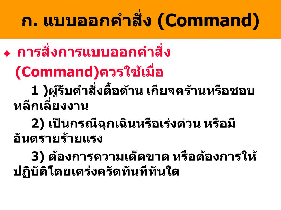 ก. แบบออกคำสั่ง (Command) u การสั่งการแบบออกคำสั่ง (Command)ควรใช้เมื่อ 1 )ผู้รับคำสั่งดื้อด้าน เกียจคร้านหรือชอบ หลีกเลี่ยงงาน 2) เป็นกรณีฉุกเฉินหรือ