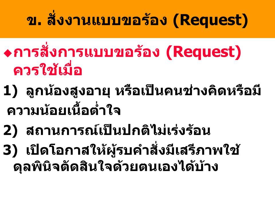 ข. สั่งงานแบบขอร้อง (Request) u การสั่งการแบบขอร้อง (Request) ควรใช้เมื่อ 1) ลูกน้องสูงอายุ หรือเป็นคนช่างคิดหรือมี ความน้อยเนื้อต่ำใจ 2) สถานการณ์เป็