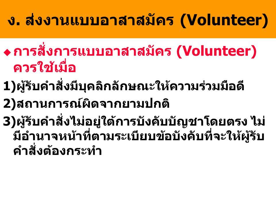 ง. ส่งงานแบบอาสาสมัคร (Volunteer) u การสั่งการแบบอาสาสมัคร (Volunteer) ควรใช้เมื่อ 1)ผู้รับคำสั่งมีบุคลิกลักษณะให้ความร่วมมือดี 2)สถานการณ์ผิดจากยามปก