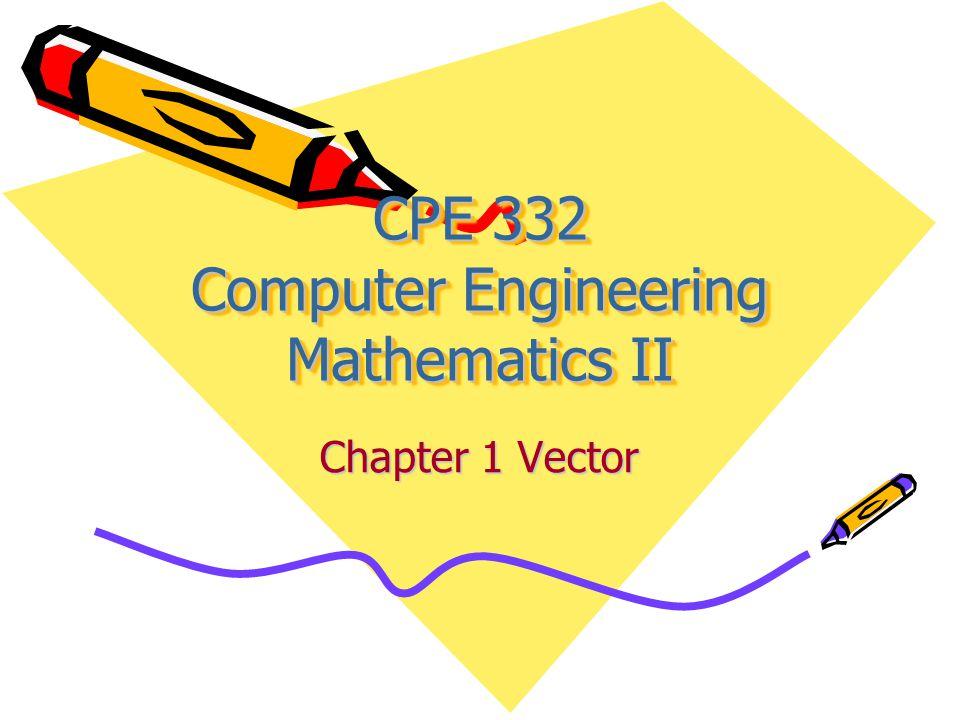 CPE 332 Computer Engineering Mathematics II Chapter 1 Vector