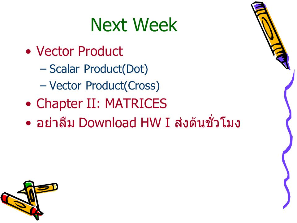 Next Week Vector Product –Scalar Product(Dot) –Vector Product(Cross) Chapter II: MATRICES อย่าลืม Download HW I ส่งต้นชั่วโมง