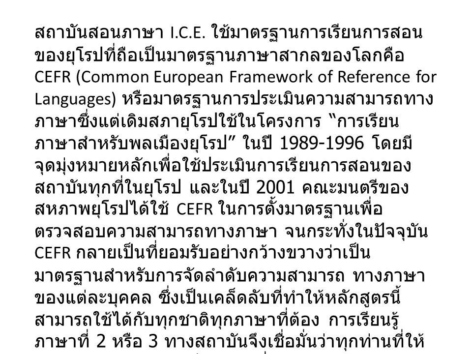 สถาบันสอนภาษา I.C.E. ใช้มาตรฐานการเรียนการสอน ของยุโรปที่ถือเป็นมาตรฐานภาษาสากลของโลกคือ CEFR (Common European Framework of Reference for Languages) ห