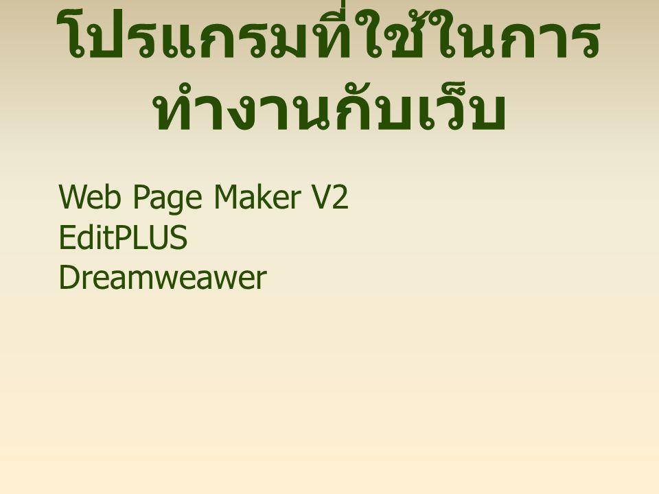 โปรแกรมที่ใช้ในการ ทำงานกับเว็บ Web Page Maker V2 EditPLUS Dreamweawer