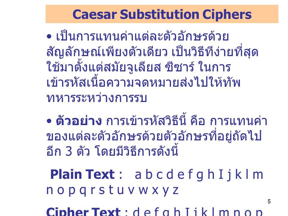 5 เป็นการแทนค่าแต่ละตัวอักษรด้วย สัญลักษณ์เพียงตัวเดียว เป็นวิธีทีง่ายที่สุด ใช้มาตั้งแต่สมัยจูเลียส ซีซาร์ ในการ เข้ารหัสเนื้อความจดหมายส่งไปให้ทัพ ทหารระหว่างการรบ ตัวอย่าง การเข้ารหัสวิธีนี้ คือ การแทนค่า ของแต่ละตัวอักษรด้วยตัวอักษรที่อยู่ถัดไป อีก 3 ตัว โดยมีวิธีการดังนี้ Plain Text : a b c d e f g h I j k l m n o p q r s t u v w x y z Cipher Text : d e f g h I j k l m n o p q r s t u v w x y z a b c เช่น Love You ---> 0ryh brx Caesar Substitution Ciphers
