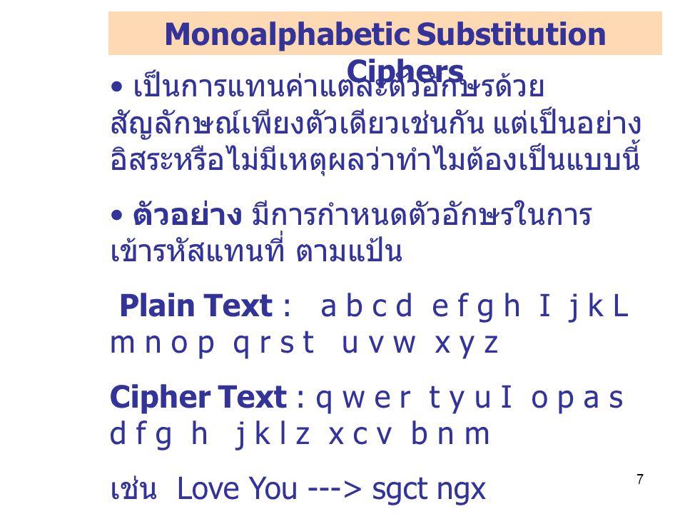 7 เป็นการแทนค่าแต่ละตัวอักษรด้วย สัญลักษณ์เพียงตัวเดียวเช่นกัน แต่เป็นอย่าง อิสระหรือไม่มีเหตุผลว่าทำไมต้องเป็นแบบนี้ ตัวอย่าง มีการกำหนดตัวอักษรในการ เข้ารหัสแทนที่ ตามแป้น Plain Text : a b c d e f g h I j k L m n o p q r s t u v w x y z Cipher Text : q w e r t y u I o p a s d f g h j k l z x c v b n m เช่น Love You ---> sgct ngx ในการเข้ารหัสข้อมูลและถอดรหัสข้อมูลทั้ง สองฝ่ายจะต้องมี ตารางที่ใช้สำหรับการ แทนที่ตัวอักษร และจะต้องเก็บตาราง ดังกล่าวไว้เป็นอย่างดี Monoalphabetic Substitution Ciphers